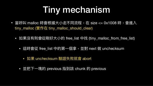 Tiny mechanism • 當呼叫 malloc 時會根據⼤大⼩小走不同流程,在 size <= 0x1008 時,會進入 tiny_malloc (實作在 tiny_malloc_should_clear)  • 如果沒有則會從剛好⼤大...