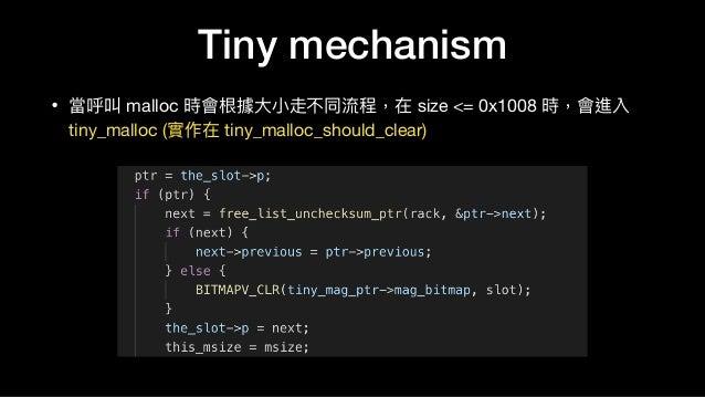 Tiny mechanism • 當呼叫 malloc 時會根據⼤大⼩小走不同流程,在 size <= 0x1008 時,會進入 tiny_malloc (實作在 tiny_malloc_should_clear)