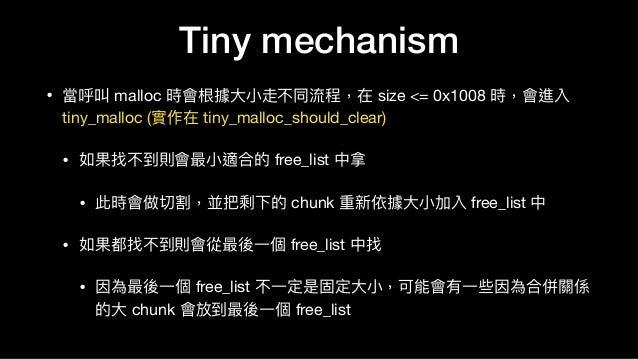 Tiny mechanism • 當呼叫 malloc 時會根據⼤大⼩小走不同流程,在 size <= 0x1008 時,會進入 tiny_malloc (實作在 tiny_malloc_should_clear)  • 如果找不到則會最⼩小適...