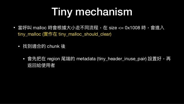 Tiny mechanism • 當呼叫 malloc 時會根據⼤大⼩小走不同流程,在 size <= 0x1008 時,會進入 tiny_malloc (實作在 tiny_malloc_should_clear)  • 找到適合的 chunk...
