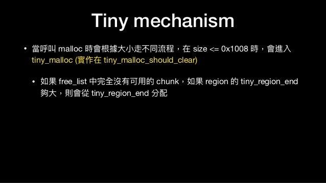 Tiny mechanism • 當呼叫 malloc 時會根據⼤大⼩小走不同流程,在 size <= 0x1008 時,會進入 tiny_malloc (實作在 tiny_malloc_should_clear)  • 如果 free_lis...