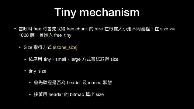 • 當呼叫 free 時會先取得 free chunk 的 size 在根據⼤大⼩小走不同流程,在 size <= 1008 時,會進入 free_tiny   • Size 取得⽅方式 (szone_size)  • 依序⽤用 tiny、sm...
