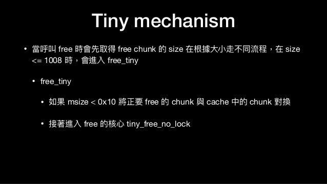• 當呼叫 free 時會先取得 free chunk 的 size 在根據⼤大⼩小走不同流程,在 size <= 1008 時,會進入 free_tiny   • free_tiny  • 如果 msize < 0x10 將正要 free 的...