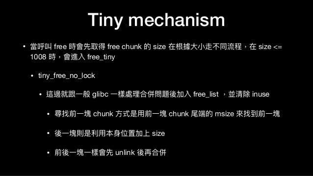 • 當呼叫 free 時會先取得 free chunk 的 size 在根據⼤大⼩小走不同流程,在 size <= 1008 時,會進入 free_tiny   • tiny_free_no_lock  • 這邊就跟⼀一般 glibc ⼀一樣處...