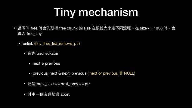 • 當呼叫 free 時會先取得 free chunk 的 size 在根據⼤大⼩小走不同流程,在 size <= 1008 時,會 進入 free_tiny   • unlink (tiny_free_list_remove_ptr)  • ...