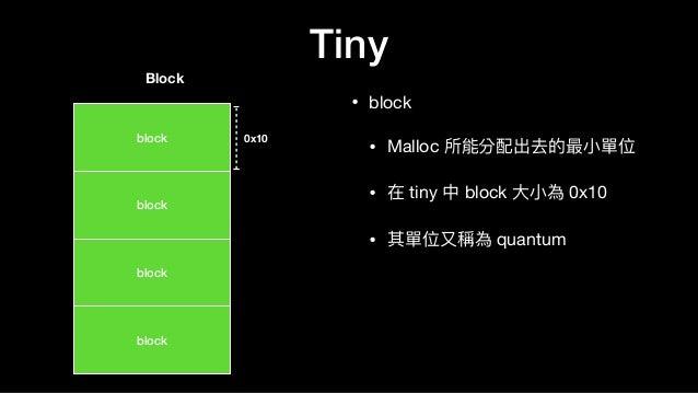 Tiny • block  • Malloc 所能分配出去的最⼩小單位  • 在 tiny 中 block ⼤大⼩小為 0x10  • 其單位⼜又稱為 quantum block Block 0x10 block block block