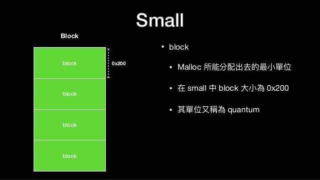 Small • block  • Malloc 所能分配出去的最⼩小單位  • 在 small 中 block ⼤大⼩小為 0x200  • 其單位⼜又稱為 quantum block Block 0x200 block block block