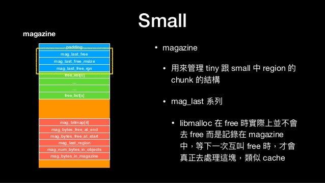Small • magazine  • ⽤用來來管理理 tiny 跟 small 中 region 的 chunk 的結構  • mag_last 系列列  • libmalloc 在 free 時實際上並不會 去 free ⽽而是記錄在 ma...