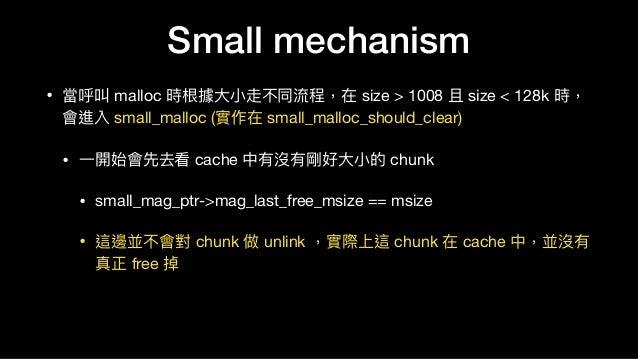 • 當呼叫 malloc 時根據⼤大⼩小走不同流程,在 size > 1008 且 size < 128k 時, 會進入 small_malloc (實作在 small_malloc_should_clear)  • ⼀一開始會先去看 cach...