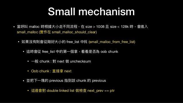Small mechanism • 當呼叫 malloc 時根據⼤大⼩小走不同流程,在 size > 1008 且 size < 128k 時,會進入 small_malloc (實作在 small_malloc_should_clear)  ...