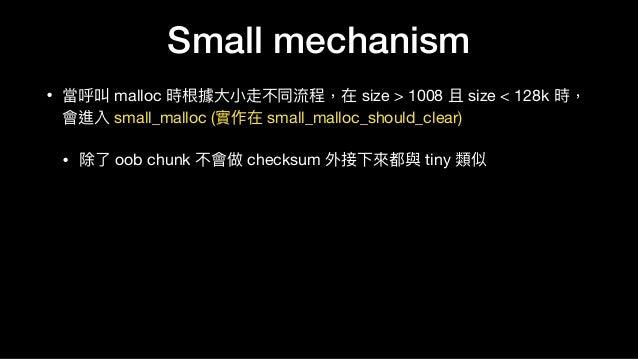 Small mechanism • 當呼叫 malloc 時根據⼤大⼩小走不同流程,在 size > 1008 且 size < 128k 時, 會進入 small_malloc (實作在 small_malloc_should_clear) ...