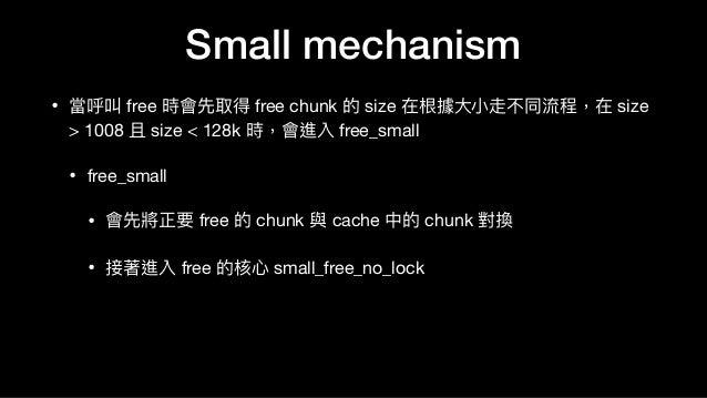 • 當呼叫 free 時會先取得 free chunk 的 size 在根據⼤大⼩小走不同流程,在 size > 1008 且 size < 128k 時,會進入 free_small   • free_small  • 會先將正要 free ...