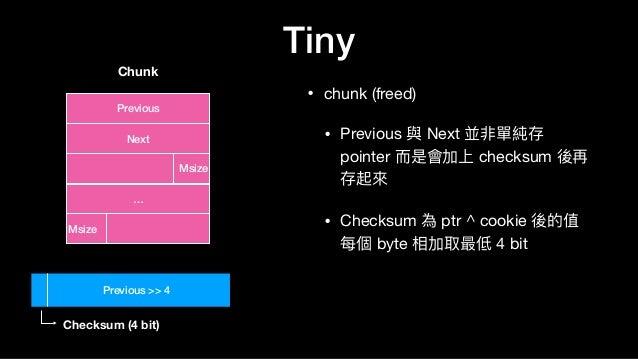 Tiny • chunk (freed)  • Previous 與 Next 並非單純存 pointer ⽽而是會加上 checksum 後再 存起來來  • Checksum 為 ptr ^ cookie 後的值 每個 byte 相加取最低...