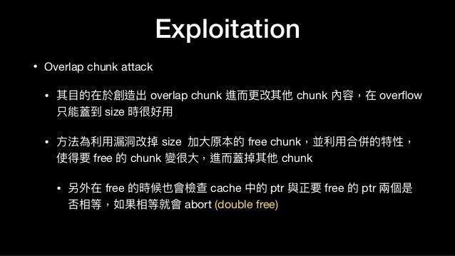 Exploitation • Overlap chunk attack  • 其⽬目的在於創造出 overlap chunk 進⽽而更更改其他 chunk 內容,在 overflow 只能蓋到 size 時很好⽤用  • ⽅方法為利利⽤用漏洞洞改...