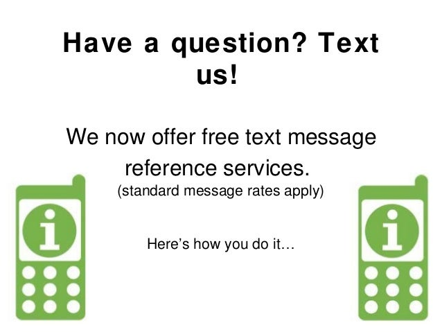 Have a question? Text us! We now offer free text message reference services. (standard message rates apply) Here's how you...