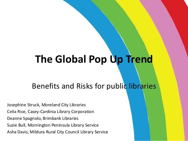 The Global Pop Up Trend Benefits and Risks for public libraries Josephine Struck, Moreland City Libraries Celia Rice, Case...