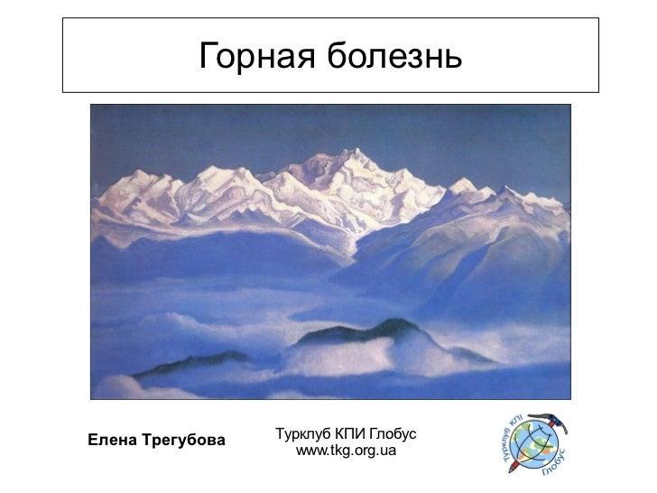 Горная болезньЕлена Трегубова   Турклуб КПИ Глобус                     www.tkg.org.ua