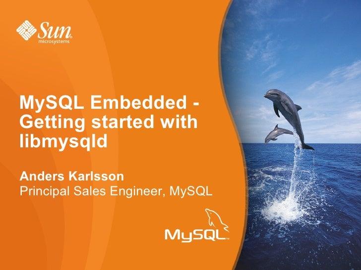 Anders Karlsson Principal Sales Engineer, MySQL MySQL Embedded - Getting started with libmysqld