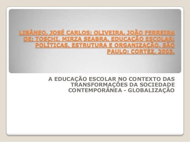 LIBÂNEO, JOSÉ CARLOS; OLIVEIRA, JOÃO FERREIRADE; TOSCHI, MIRZA SEABRA. EDUCAÇÃO ESCOLAR:POLÍTICAS, ESTRUTURA E ORGANIZAÇÃO...