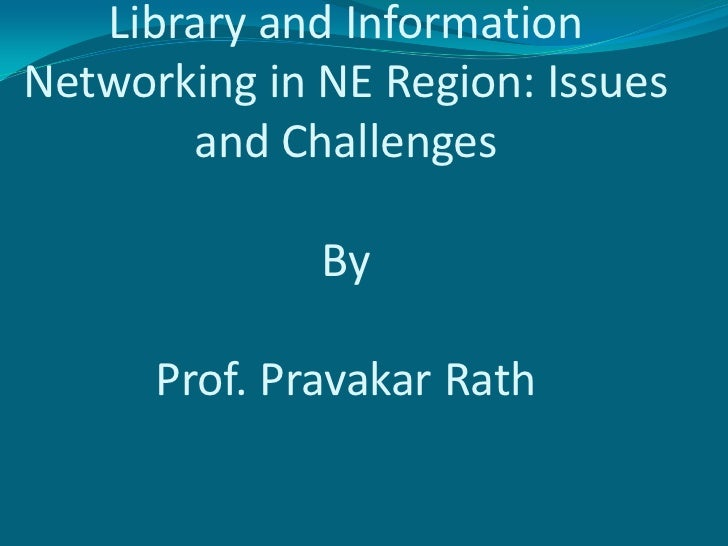 Library and Information Networking in NE Region: Issues and ChallengesByProf. Pravakar Rath<br />