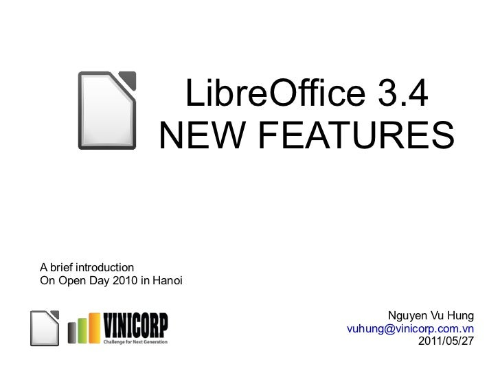 LibreOffice 3.4 NEW FEATURES Nguyen Vu Hung [email_address] 2011/05/27 A brief introduction On Open Day 2010 in Hanoi