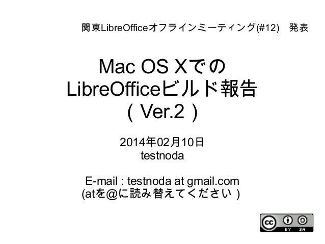 関東LibreOfficeオフラインミーティング(#12) 発表  Mac OS Xでの LibreOfficeビルド報告 (Ver.2) 2014年02月10日 testnoda E-mail : testnoda at gmail.com ...