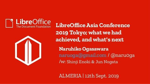 LibreOffice Asia Conference 2019 Tokyo; what we had achieved, and what's next Naruhiko Ogasawara naruoga@gmail.com / @naru...