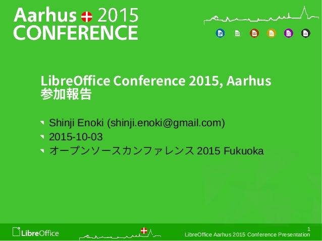 1 LibreOffice Aarhus 2015 Conference Presentation LibreOffice Conference 2015, Aarhus 参加報告 Shinji Enoki (shinji.enoki@gmai...
