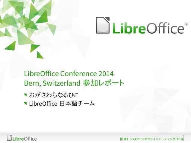 1  LibreOffice Conference 2014  Bern, Switzerland 参加レポート  おがさわらなるひこ  LibreOffice 日本語チーム  関東LibreOfficeオフラインミーティング(#18)