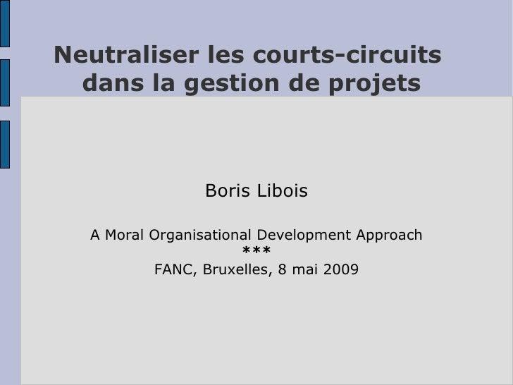 Neutraliser les courts-circuits   dans la gestion de projets                    Boris Libois    A Moral Organisational Dev...