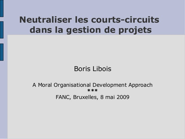 Neutraliser les courts-circuits  dans la gestion de projets  Boris Libois  A Moral Organisational Development Approach  **...