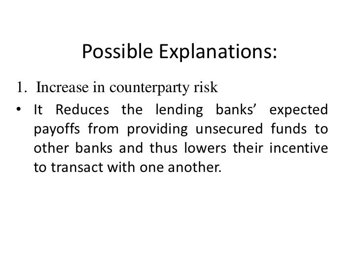 Possible Explanations:1. Increase in counterparty risk• It Reduces the lending banks' expected   payoffs from providing un...
