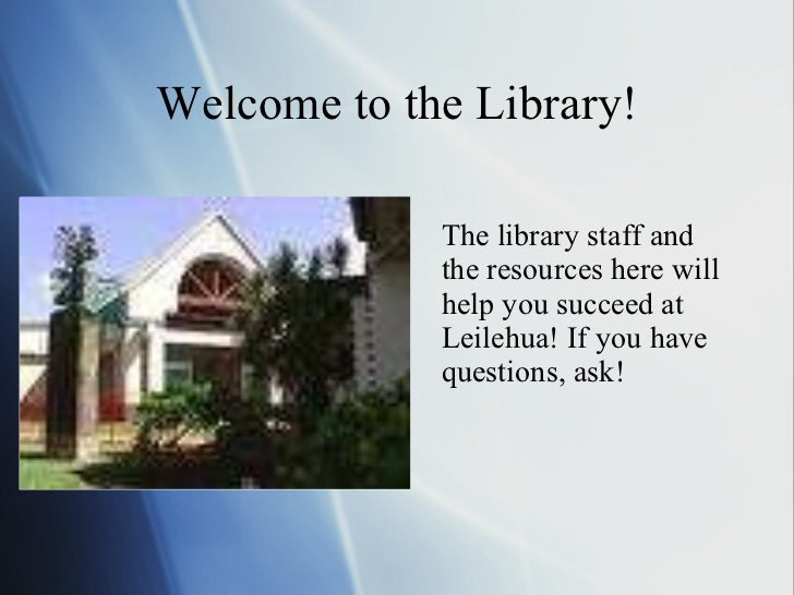 Welcome to the Library! <ul><li>The library staff and the resources here will help you succeed at Leilehua! If you have qu...