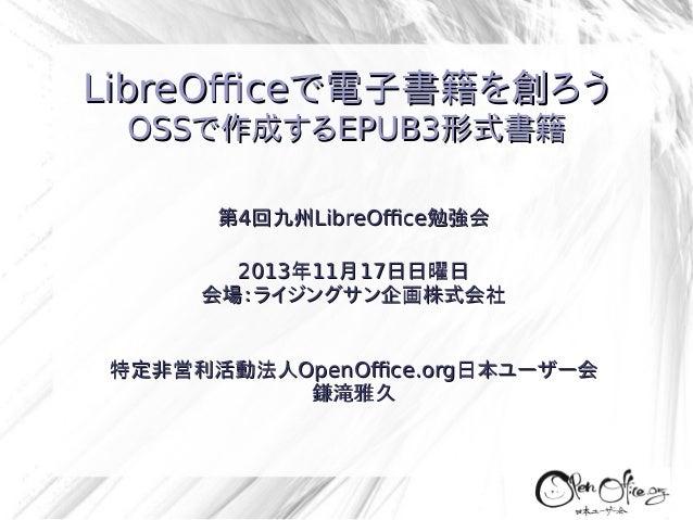 LibreOfficeで電子書籍を創ろう OSSで作成するEPUB3形式書籍 第4回九州LibreOffice勉強会 2013年11月17日日曜日 会場:ライジングサン企画株式会社 特定非営利活動法人OpenOffice.org日本ユーザー会 ...