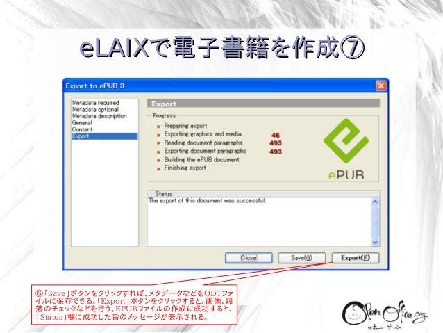 eLAIXで電子書籍を作成⑦  ⑥「Save」ボタンをクリックすれば、メタデータなどをODTファ イルに保存できる。「Export」ボタンをクリックすると、画像、段 落のチェックなどを行う。EPUBファイルの作成に成功すると、 「Status」...