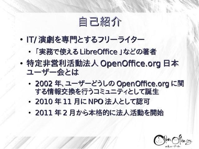 自己紹介 ●  IT/ 演劇を専門とするフリーライター ●  ●  「実務で使える LibreOffice 」などの著者  特定非営利活動法人 OpenOffice.org 日本 ユーザー会とは ●  ● ●  2002 年、ユーザーどうしの ...