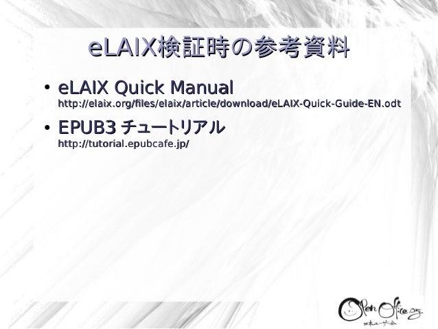 eLAIX検証時の参考資料 ●  eLAIX Quick Manual  http://elaix.org/files/elaix/article/download/eLAIX-Quick-Guide-EN.odt ●  EPUB3 チュートリ...