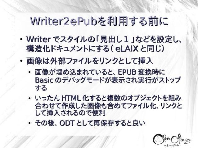 Writer2ePubを利用する前に ●  ●  Writer でスタイルの「見出し 1 」などを設定し、 構造化ドキュメントにする( eLAIX と同じ) 画像は外部ファイルをリンクとして挿入 ●  ●  ●  画像が埋め込まれていると、 E...