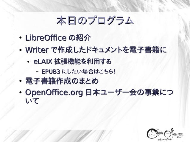 本日のプログラム ●  LibreOffice の紹介  ●  Writer で作成したドキュメントを電子書籍に ●  eLAIX 拡張機能を利用する –  ● ●  EPUB3 にしたい場合はこちら!  電子書籍作成のまとめ OpenOffi...