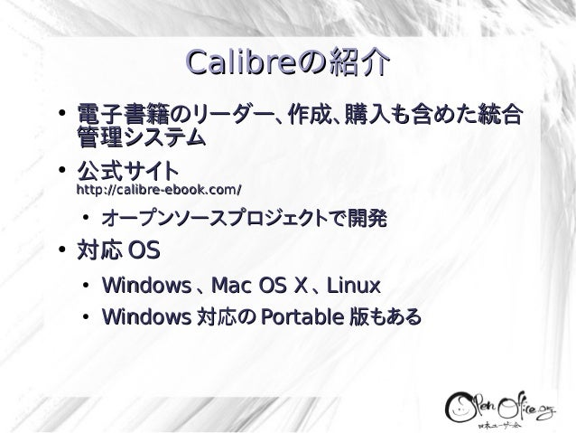 Calibreの紹介 ●  ●  電子書籍のリーダー、作成、購入も含めた統合 管理システム 公式サイト http://calibre-ebook.com/ ●  ●  オープンソースプロジェクトで開発  対応 OS ●  Windows 、 M...