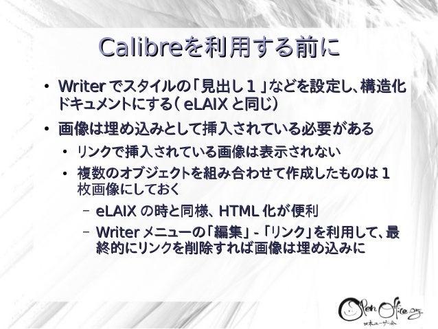 Calibreを利用する前に ●  ●  Writer でスタイルの「見出し 1 」などを設定し、構造化 ドキュメントにする( eLAIX と同じ) 画像は埋め込みとして挿入されている必要がある ● ●  リンクで挿入されている画像は表示されな...