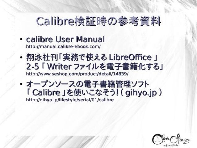 Calibre検証時の参考資料 ●  calibre User Manual http://manual.calibre-ebook.com/  ●  翔泳社刊「実務で使える LibreOffice 」 2-5 「 Writer ファイルを電子...