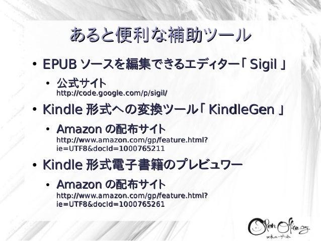 あると便利な補助ツール ●  EPUB ソースを編集できるエディター「 Sigil 」 ●  公式サイト  http://code.google.com/p/sigil/ ●  Kindle 形式への変換ツール「 KindleGen 」 ●  ...