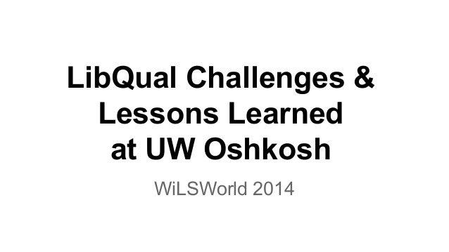 LibQual Challenges & Lessons Learned at UW Oshkosh WiLSWorld 2014