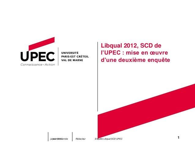 Libqual 2012, SCD de l'UPEC : mise en œuvre d'une deuxième enquête jour mois année Rédacteurjanvier 2013 1Enquête Libqual ...