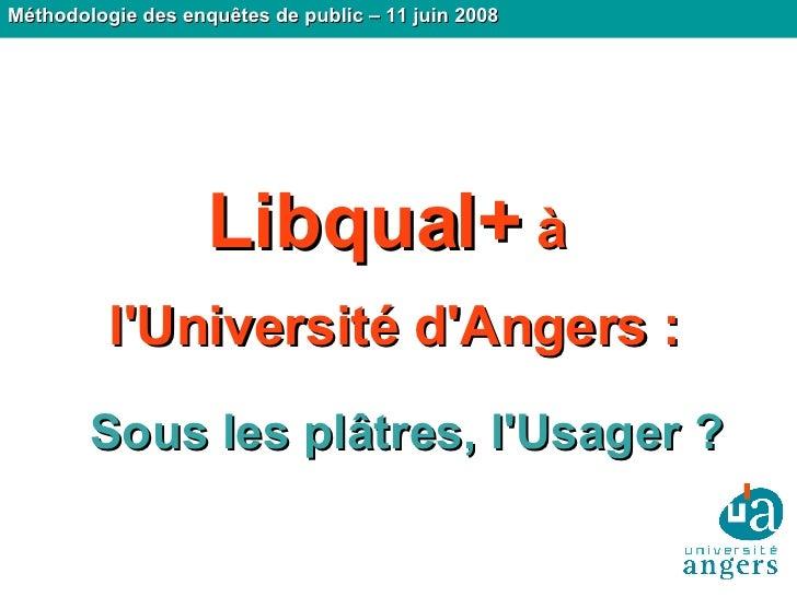 Sous les plâtres, l'Usager ? Méthodologie des enquêtes de public – 11 juin 2008 Libqual+  à  l'Université d'Angers :