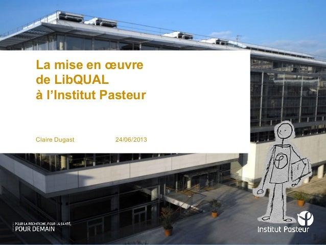 La mise en œuvrede LibQUALà l'Institut PasteurClaire Dugast 24/06/2013