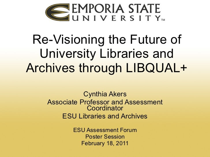 Re-Visioning the Future of University Libraries and Archives through LIBQUAL+ Cynthia Akers Associate Professor and Assess...