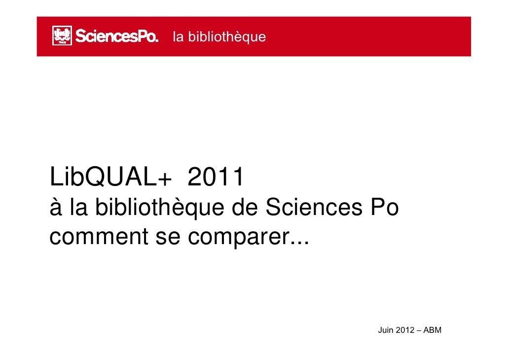 la bibliothèqueLibQUAL+ 2011à la bibliothèque de Sciences Pocomment se comparer...                              Juin 2012 ...