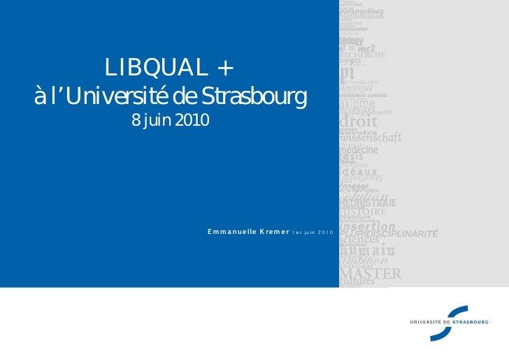 LIBQUAL + à l'Université de Strasbourg          8 juin 2010                        E m m a nue lle K re m e r 1 e r ju in ...